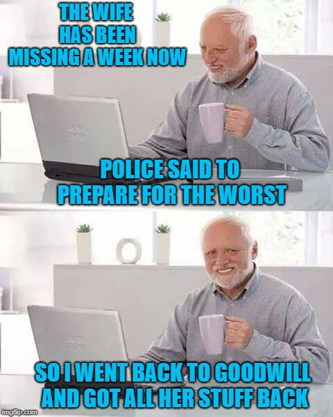 Maybe Harold is getting rid of the pain... | THE WIFE HAS BEEN MISSING A WEEK NOW POLICE SAID TO PREPARE FOR THE WORST SO I WENT BACK TO GOODWILL AND GOT ALL HER STUFF BACK | image tagged in memes,hide the pain harold,goodwill,funny,harold treats the pain,harold smiling | made w/ Imgflip meme maker