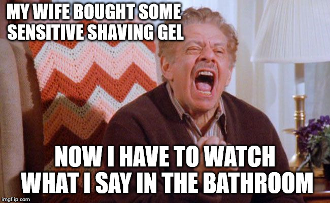 MY WIFE BOUGHT SOME SENSITIVE SHAVING GEL NOW I HAVE TO WATCH WHAT I SAY IN THE BATHROOM | made w/ Imgflip meme maker