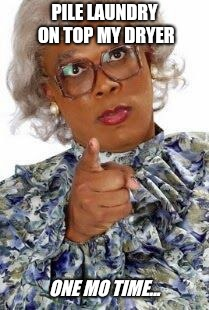 Madea | PILE LAUNDRY ON TOP MY DRYER ONE MO TIME... | image tagged in madea,laundry | made w/ Imgflip meme maker
