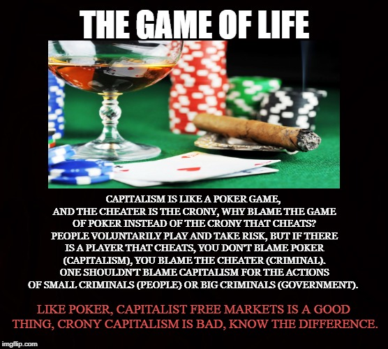 Capitalism vs Crony Capitalism | THE GAME OF LIFE CAPITALISM IS LIKE A POKER GAME, AND THE CHEATER IS THE CRONY, WHY BLAME THE GAME OF POKER INSTEAD OF THE CRONY THAT CHEATS | image tagged in capitalism,crony,free markets,poker,criminals,government | made w/ Imgflip meme maker