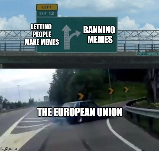 Left Exit 12 Off Ramp | LETTING PEOPLE MAKE MEMES BANNING MEMES THE EUROPEAN UNION | image tagged in memes,left exit 12 off ramp,european union,oh wow are you actually reading these tags,2018 | made w/ Imgflip meme maker