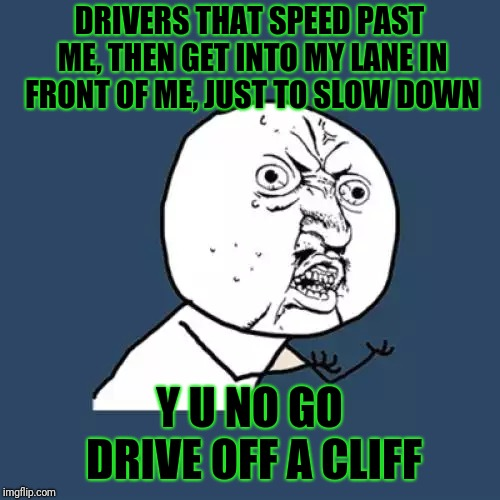 Y U No Meme | DRIVERS THAT SPEED PAST ME, THEN GET INTO MY LANE IN FRONT OF ME, JUST TO SLOW DOWN Y U NO GO DRIVE OFF A CLIFF | image tagged in memes,y u no | made w/ Imgflip meme maker