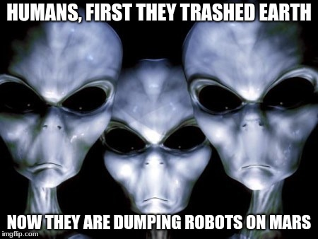 Mars belongs to aliens |  HUMANS, FIRST THEY TRASHED EARTH; NOW THEY ARE DUMPING ROBOTS ON MARS | image tagged in angry aliens,mars earth,stay out humans | made w/ Imgflip meme maker