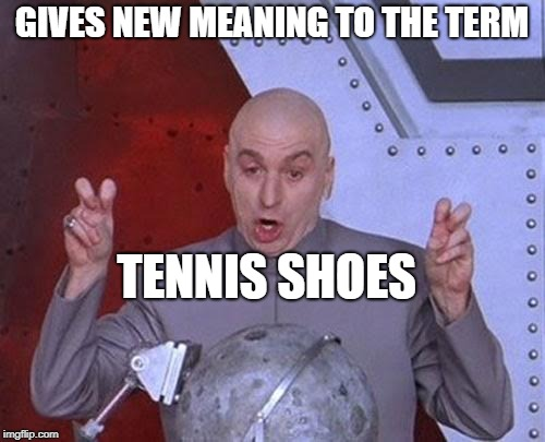 Dr Evil Laser Meme | GIVES NEW MEANING TO THE TERM TENNIS SHOES | image tagged in memes,dr evil laser | made w/ Imgflip meme maker