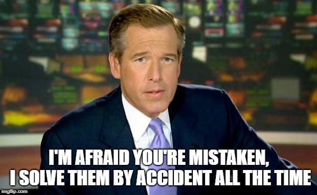 Brian Williams Was There Meme | I'M AFRAID YOU'RE MISTAKEN, I SOLVE THEM BY ACCIDENT ALL THE TIME | image tagged in memes,brian williams was there | made w/ Imgflip meme maker