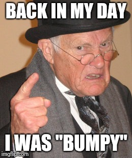 "Back In My Day Meme | BACK IN MY DAY I WAS ""BUMPY"" 