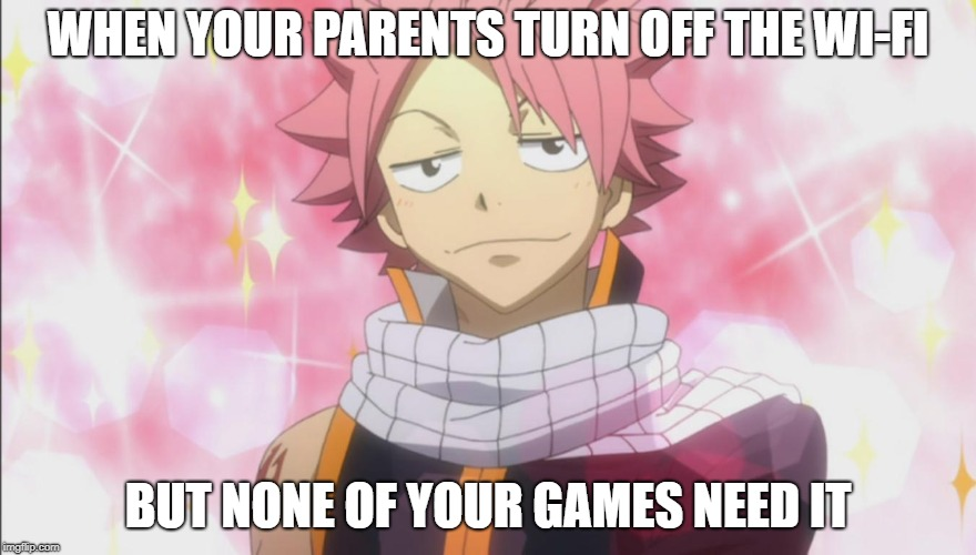 when you have the right games | WHEN YOUR PARENTS TURN OFF THE WI-FI BUT NONE OF YOUR GAMES NEED IT | image tagged in natsu fairytail,wifi,parents | made w/ Imgflip meme maker