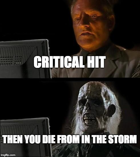 I'll Just Wait Here Meme | CRITICAL HIT THEN YOU DIE FROM IN THE STORM | image tagged in memes,ill just wait here | made w/ Imgflip meme maker