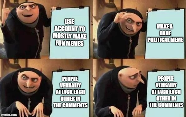 Yeah, that's pretty much what I was expecting | USE ACCOUNT TO MOSTLY MAKE FUN MEMES MAKE A RARE POLITICAL MEME PEOPLE VERBALLY ATTACK EACH OTHER IN THE COMMENTS PEOPLE VERBALLY ATTACK EAC | image tagged in gru's plan,memes,politics,comments | made w/ Imgflip meme maker