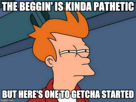 Futurama Fry Meme | THE BEGGIN' IS KINDA PATHETIC BUT HERE'S ONE TO GETCHA STARTED | image tagged in memes,futurama fry | made w/ Imgflip meme maker