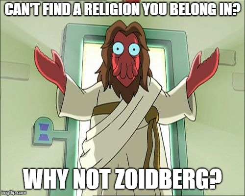 Zoidberg Jesus | CAN'T FIND A RELIGION YOU BELONG IN? WHY NOT ZOIDBERG? | image tagged in memes,zoidberg jesus | made w/ Imgflip meme maker