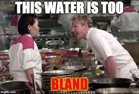Angry Chef Gordon Ramsay | THIS WATER IS TOO BLAND | image tagged in memes,angry chef gordon ramsay | made w/ Imgflip meme maker