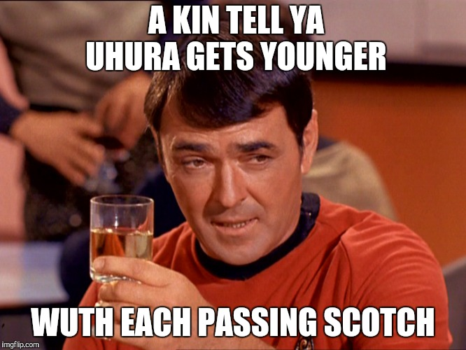 Star Trek Scotty | A KIN TELL YA UHURA GETS YOUNGER WUTH EACH PASSING SCOTCH | image tagged in star trek scotty | made w/ Imgflip meme maker