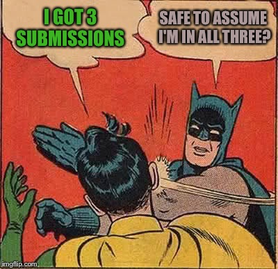 Batman Slapping Robin Meme | I GOT 3 SUBMISSIONS SAFE TO ASSUME I'M IN ALL THREE? | image tagged in memes,batman slapping robin | made w/ Imgflip meme maker