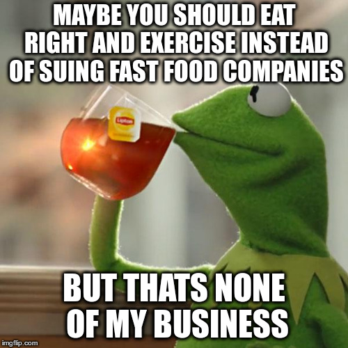 But Thats None Of My Business Meme | MAYBE YOU SHOULD EAT RIGHT AND EXERCISE INSTEAD OF SUING FAST FOOD COMPANIES BUT THATS NONE OF MY BUSINESS | image tagged in memes,but thats none of my business,kermit the frog | made w/ Imgflip meme maker