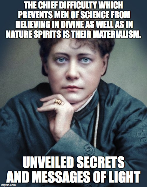 THE CHIEF DIFFICULTY WHICH PREVENTS MEN OF SCIENCE FROM BELIEVING IN DIVINE AS WELL AS IN NATURE SPIRITS IS THEIR MATERIALISM. UNVEILED SECR | image tagged in materialism | made w/ Imgflip meme maker