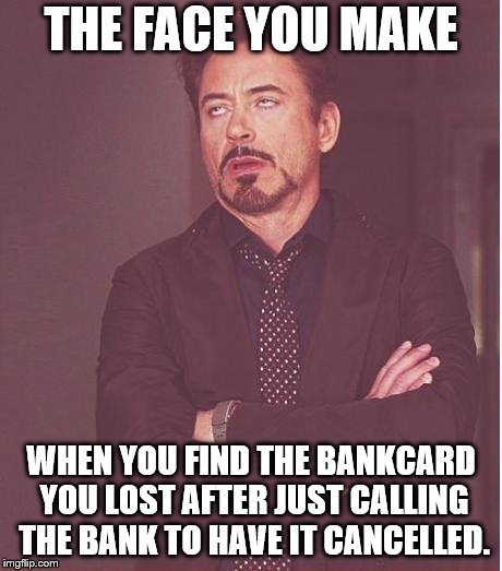 Face You Make Robert Downey Jr Meme | THE FACE YOU MAKE WHEN YOU FIND THE BANKCARD YOU LOST AFTER JUST CALLING THE BANK TO HAVE IT CANCELLED. | image tagged in memes,face you make robert downey jr | made w/ Imgflip meme maker