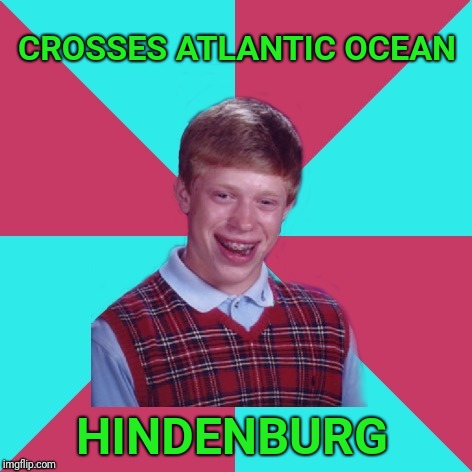 Bad luck Brian  | CROSSES ATLANTIC OCEAN HINDENBURG | image tagged in bad luck brian music,hindenburg,bad luck brian | made w/ Imgflip meme maker