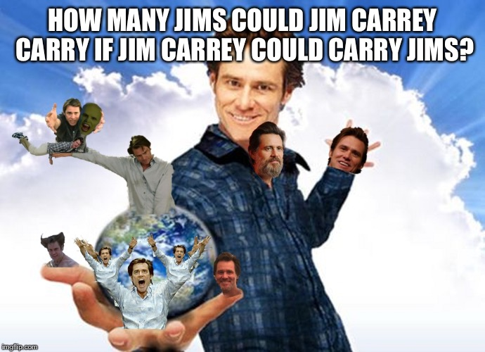 HOW MANY JIMS COULD JIM CARREY CARRY IF JIM CARREY COULD CARRY JIMS? | image tagged in jim carrey carreys mtr602 | made w/ Imgflip meme maker