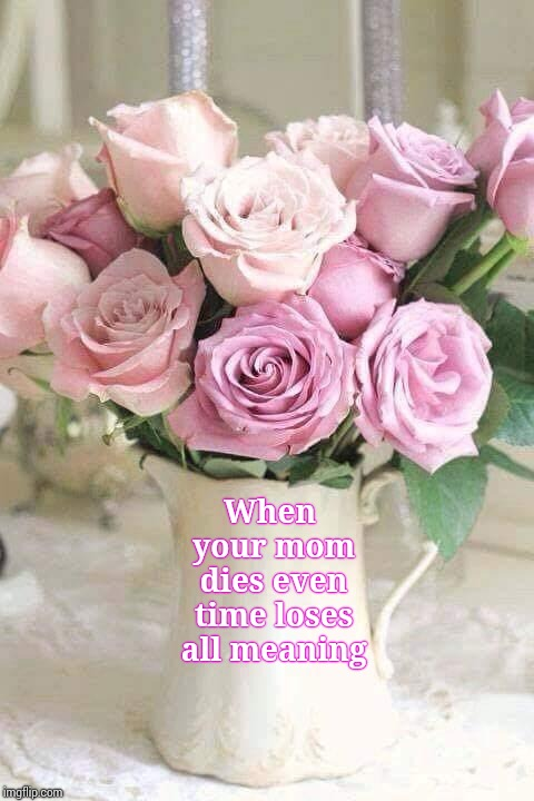 Even If It's Complicated | When your mom dies even time loses all meaning | image tagged in mother's day,moms,your mom,the moment you realize,memes,meme | made w/ Imgflip meme maker