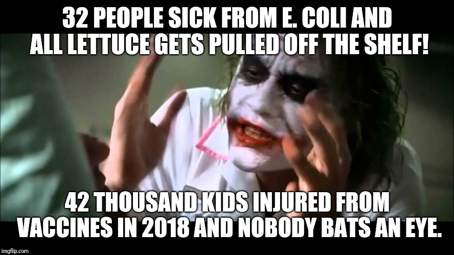 Joker nobody bats an eye | 32 PEOPLE SICK FROM E. COLI AND ALL LETTUCE GETS PULLED OFF THE SHELF! 42 THOUSAND KIDS INJURED FROM VACCINES IN 2018 AND NOBODY BATS AN EYE | image tagged in joker nobody bats an eye | made w/ Imgflip meme maker