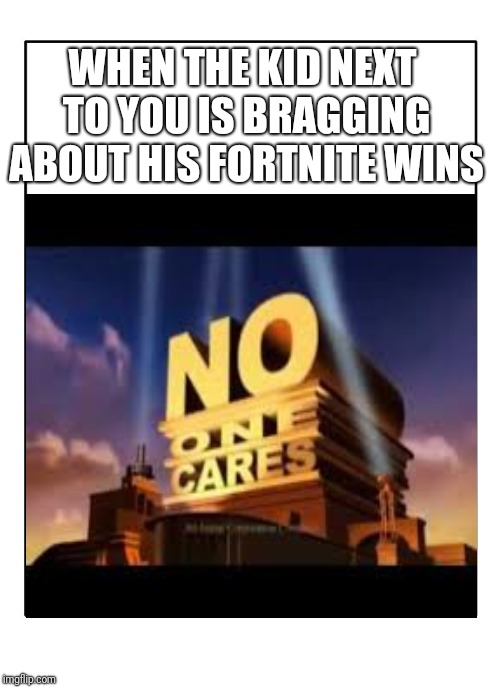 totally original meme | WHEN THE KID NEXT TO YOU IS BRAGGING ABOUT HIS FORTNITE WINS | image tagged in fornite,is,bad | made w/ Imgflip meme maker
