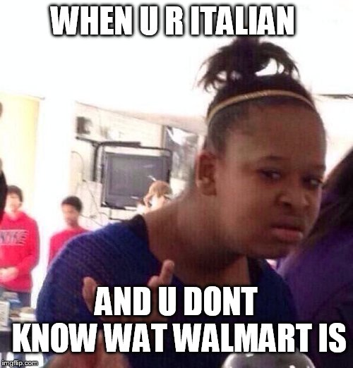 I don't know | WHEN U R ITALIAN AND U DONT KNOW WAT WALMART IS | image tagged in memes,black girl wat,walmart,i don't know,seriously,i need it | made w/ Imgflip meme maker