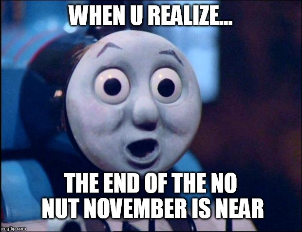 :0 | WHEN U REALIZE... THE END OF THE NO NUT NOVEMBER IS NEAR | image tagged in oh shit thomas,no nut november,the end is near,finally,challenge | made w/ Imgflip meme maker