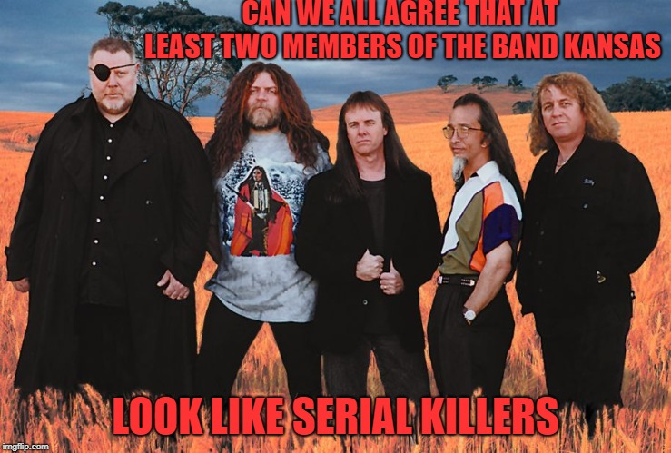 they look like they should be on a most wanted poster | CAN WE ALL AGREE THAT AT LEAST TWO MEMBERS OF THE BAND KANSAS LOOK LIKE SERIAL KILLERS | image tagged in kansas | made w/ Imgflip meme maker