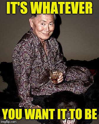 George Takei | IT'S WHATEVER YOU WANT IT TO BE | image tagged in george tekei | made w/ Imgflip meme maker