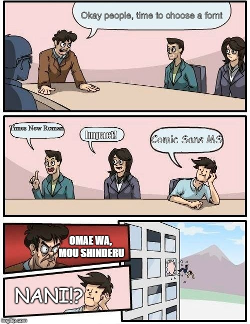 Boardroom Meeting Suggestion Meme | Okay people, time to choose a fomt Times New Roman Impact! Comic Sans MS OMAE WA, MOU SHINDERU NANI!? | image tagged in memes,boardroom meeting suggestion | made w/ Imgflip meme maker