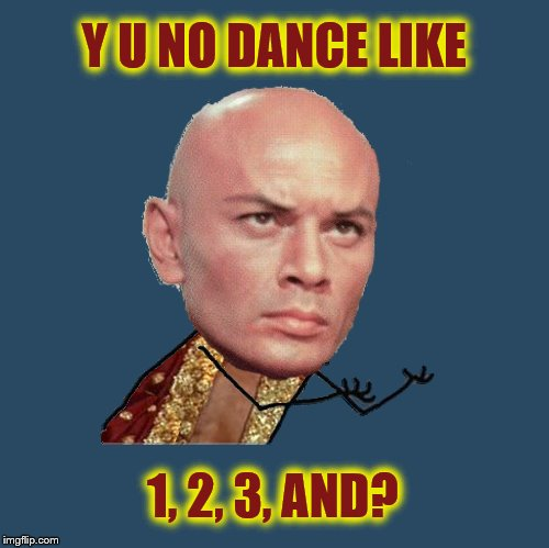 The King and I (Y U NOvember, a socrates and punman21 event) | Y U NO DANCE LIKE 1, 2, 3, AND? | image tagged in memes,y u november,the king and i,shall we dance,yul brynner,y u no | made w/ Imgflip meme maker