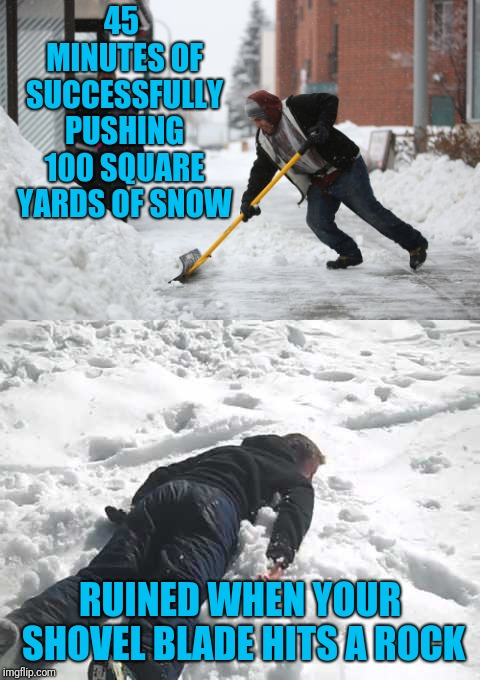 Nothing Like the Feeling of Going Ass over Tea Kettle On Your Last Pass | 45 MINUTES OF SUCCESSFULLY PUSHING 100 SQUARE YARDS OF SNOW RUINED WHEN YOUR SHOVEL BLADE HITS A ROCK | image tagged in snowplow,snow storm,shovel,faceplant | made w/ Imgflip meme maker