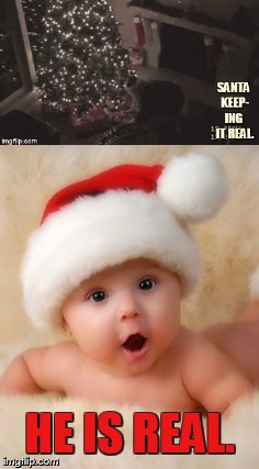 How Real Can It Get? | HE IS REAL. | image tagged in memes,santa,christmas presents,baby,amazed,he is real | made w/ Imgflip meme maker