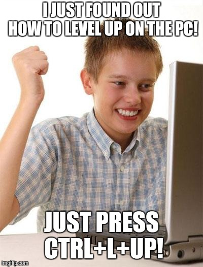 First Day On The Internet Kid | I JUST FOUND OUT HOW TO LEVEL UP ON THE PC! JUST PRESS CTRL+L+UP! | image tagged in memes,first day on the internet kid | made w/ Imgflip meme maker