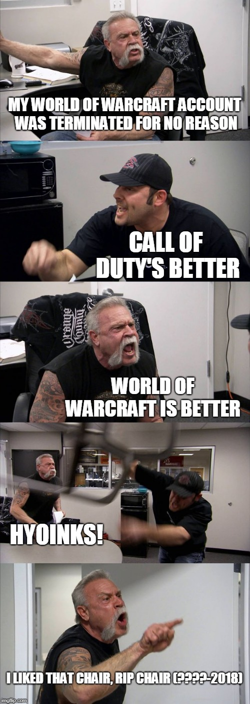 American Chopper Argument | MY WORLD OF WARCRAFT ACCOUNT WAS TERMINATED FOR NO REASON CALL OF DUTY'S BETTER WORLD OF WARCRAFT IS BETTER HYOINKS! I LIKED THAT CHAIR, RIP | image tagged in memes,american chopper argument | made w/ Imgflip meme maker