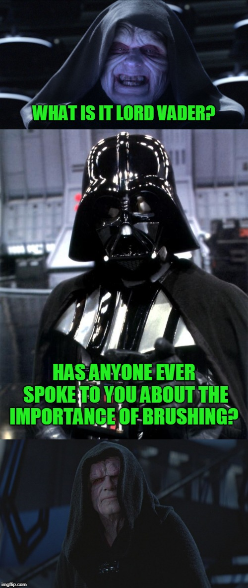 Breath mint? No seriously, BREATH MINT! | WHAT IS IT LORD VADER? HAS ANYONE EVER SPOKE TO YOU ABOUT THE IMPORTANCE OF BRUSHING? | image tagged in darth vader,the emperor smiling | made w/ Imgflip meme maker