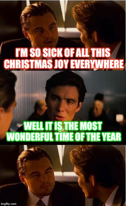 Inception Meme | I'M SO SICK OF ALL THIS CHRISTMAS JOY EVERYWHERE WELL IT IS THE MOST WONDERFUL TIME OF THE YEAR | image tagged in memes,inception | made w/ Imgflip meme maker