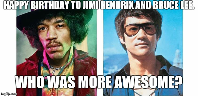 Pretty sure that question cannot be answered, but give it a shot anyway. | HAPPY BIRTHDAY TO JIMI HENDRIX AND BRUCE LEE. WHO WAS MORE AWESOME? | image tagged in bruce lee,jimi hendrix,birthday | made w/ Imgflip meme maker