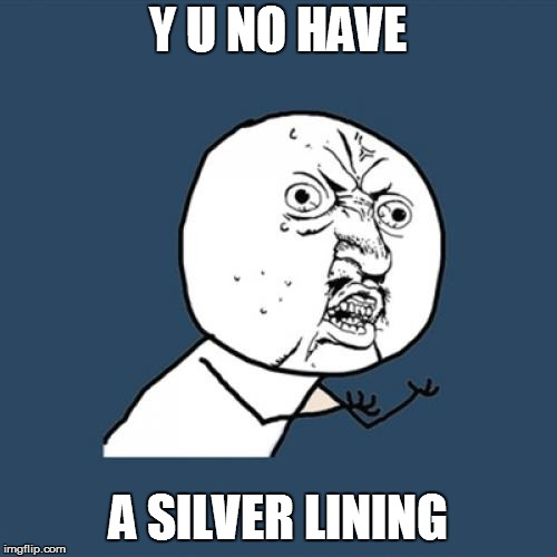 Y U No Meme | Y U NO HAVE A SILVER LINING | image tagged in memes,y u no | made w/ Imgflip meme maker