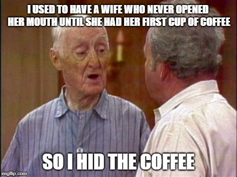 Quigley advises Archie | I USED TO HAVE A WIFE WHO NEVER OPENED HER MOUTH UNTIL SHE HAD HER FIRST CUP OF COFFEE SO I HID THE COFFEE | image tagged in marriage,advice | made w/ Imgflip meme maker