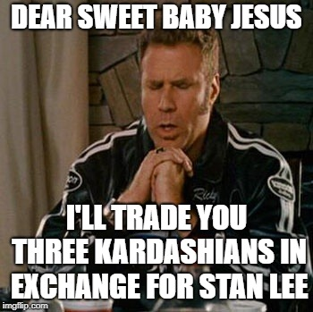 Fair trade? | DEAR SWEET BABY JESUS I'LL TRADE YOU THREE KARDASHIANS IN EXCHANGE FOR STAN LEE | image tagged in dear sweet baby jesus,memes,funny,stan lee,kardashians | made w/ Imgflip meme maker