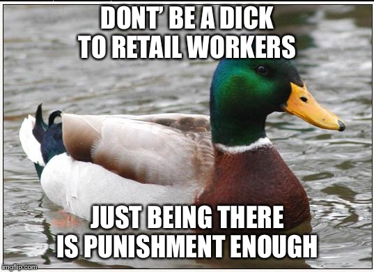 Actual Advice Mallard Meme | DONT' BE A DICK TO RETAIL WORKERS JUST BEING THERE IS PUNISHMENT ENOUGH | image tagged in memes,actual advice mallard,AdviceAnimals | made w/ Imgflip meme maker