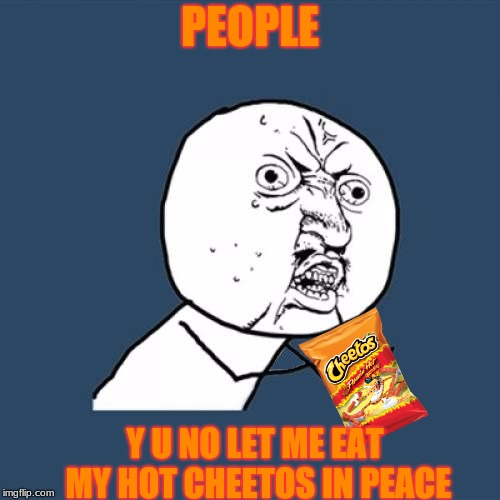 When you open a bag of Hot Cheetos (Y U NOvember, a socrates and punman21 event) | PEOPLE Y U NO LET ME EAT MY HOT CHEETOS IN PEACE | image tagged in y u no,cheetos,hot cheetos,y u november | made w/ Imgflip meme maker