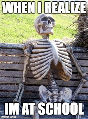 Waiting Skeleton Meme | WHEN I REALIZE IM AT SCHOOL | image tagged in memes,waiting skeleton | made w/ Imgflip meme maker