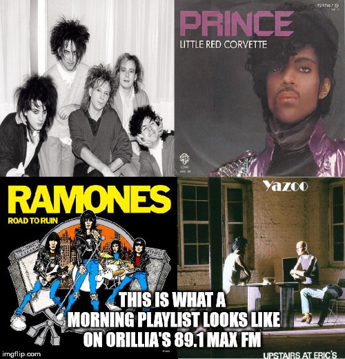 Orillia's 89.1 Max FM has a Great Playlist!!!  |  THIS IS WHAT A MORNING PLAYLIST LOOKS LIKE ON ORILLIA'S 89.1 MAX FM | image tagged in 891 max fm,orillia,the cure,prince,yazoo,ramones | made w/ Imgflip meme maker