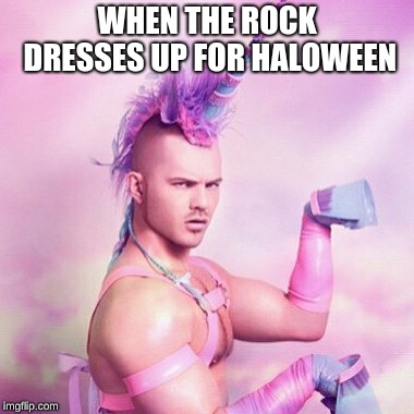 Unicorn MAN | WHEN THE ROCK DRESSES UP FOR HALOWEEN | image tagged in memes,unicorn man | made w/ Imgflip meme maker