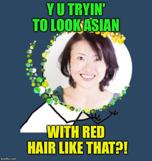 Y U No Low Expectations Mother | Y U TRYIN' TO LOOK ASIAN WITH RED HAIR LIKE THAT?! | image tagged in y u no low expectations mother | made w/ Imgflip meme maker