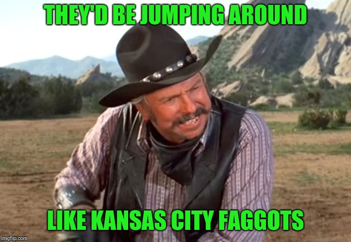 THEY'D BE JUMPING AROUND LIKE KANSAS CITY F*GGOTS | made w/ Imgflip meme maker