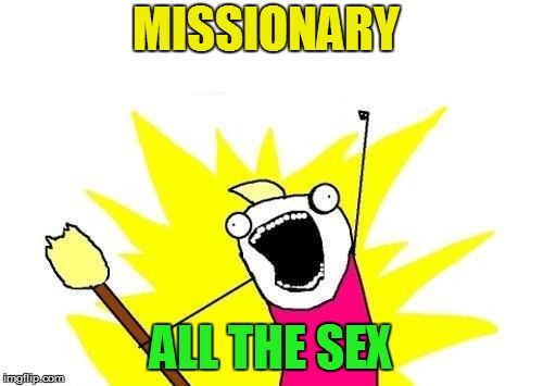 X All The Y Meme | MISSIONARY ALL THE SEX | image tagged in memes,x all the y | made w/ Imgflip meme maker